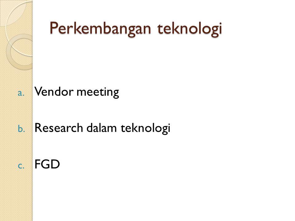 Perkembangan teknologi a. Vendor meeting b. Research dalam teknologi c. FGD