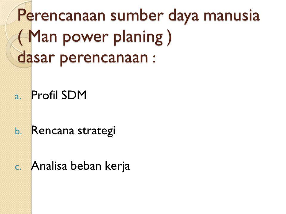 Perencanaan sumber daya manusia ( Man power planing ) dasar perencanaan : a. Profil SDM b. Rencana strategi c. Analisa beban kerja