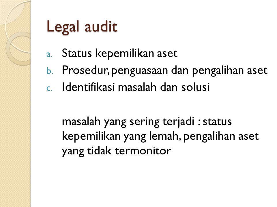 Legal audit a. Status kepemilikan aset b. Prosedur, penguasaan dan pengalihan aset c. Identifikasi masalah dan solusi masalah yang sering terjadi : st
