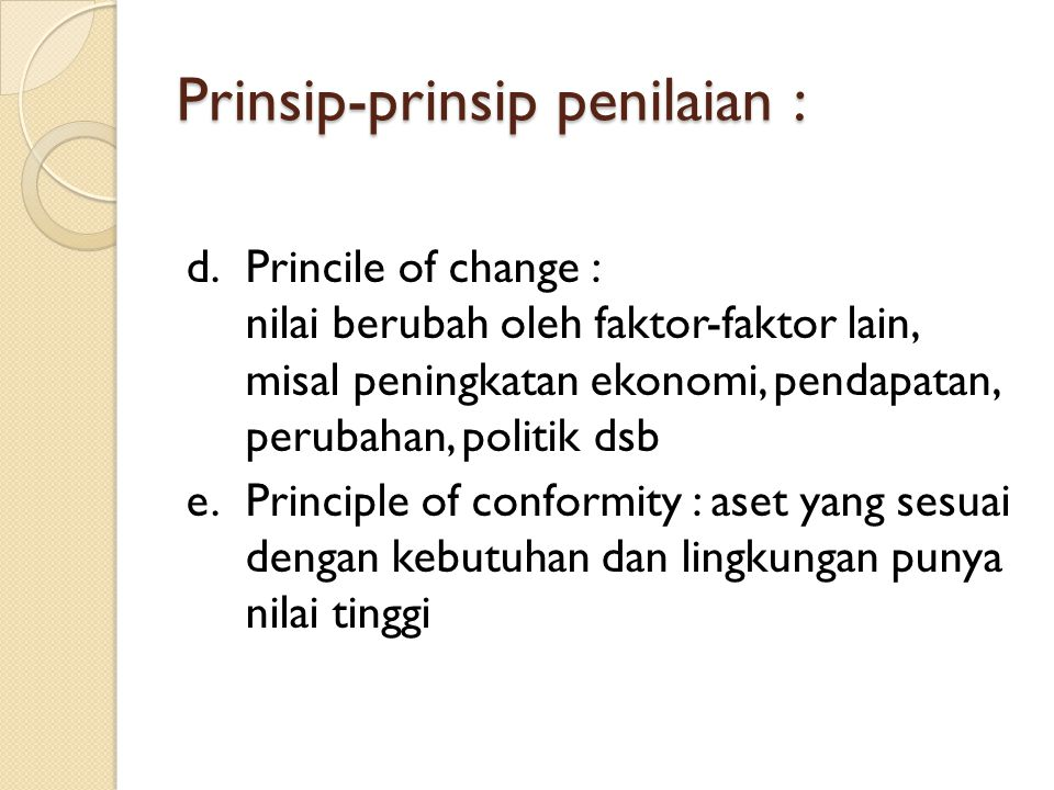 Prinsip-prinsip penilaian : d.Princile of change : nilai berubah oleh faktor-faktor lain, misal peningkatan ekonomi, pendapatan, perubahan, politik ds