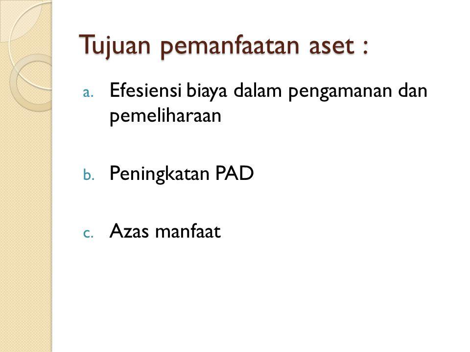 Tujuan pemanfaatan aset : a. Efesiensi biaya dalam pengamanan dan pemeliharaan b. Peningkatan PAD c. Azas manfaat