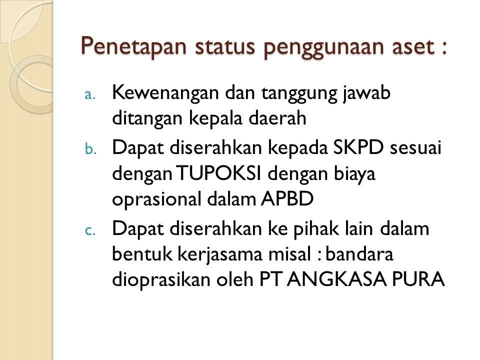 Penetapan status penggunaan aset : a. Kewenangan dan tanggung jawab ditangan kepala daerah b. Dapat diserahkan kepada SKPD sesuai dengan TUPOKSI denga
