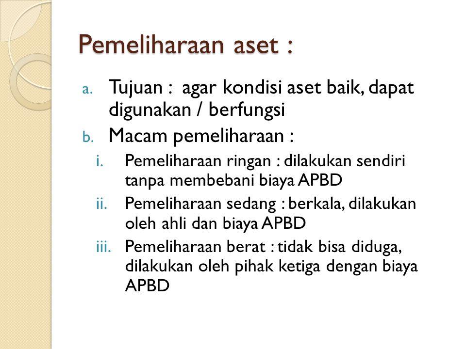 Pemeliharaan aset : a. Tujuan : agar kondisi aset baik, dapat digunakan / berfungsi b. Macam pemeliharaan : i.Pemeliharaan ringan : dilakukan sendiri