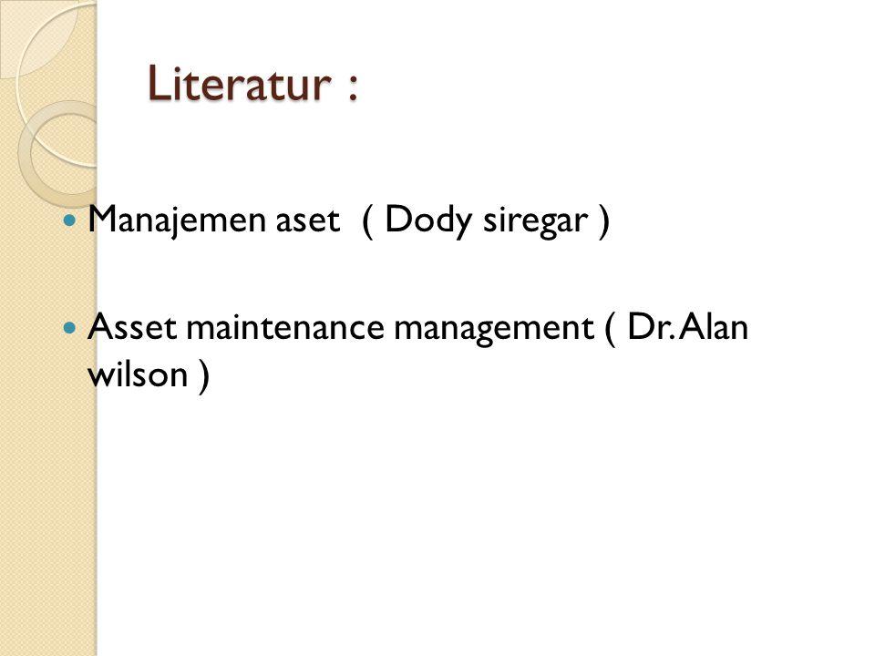 Literatur : Manajemen aset ( Dody siregar ) Asset maintenance management ( Dr. Alan wilson )