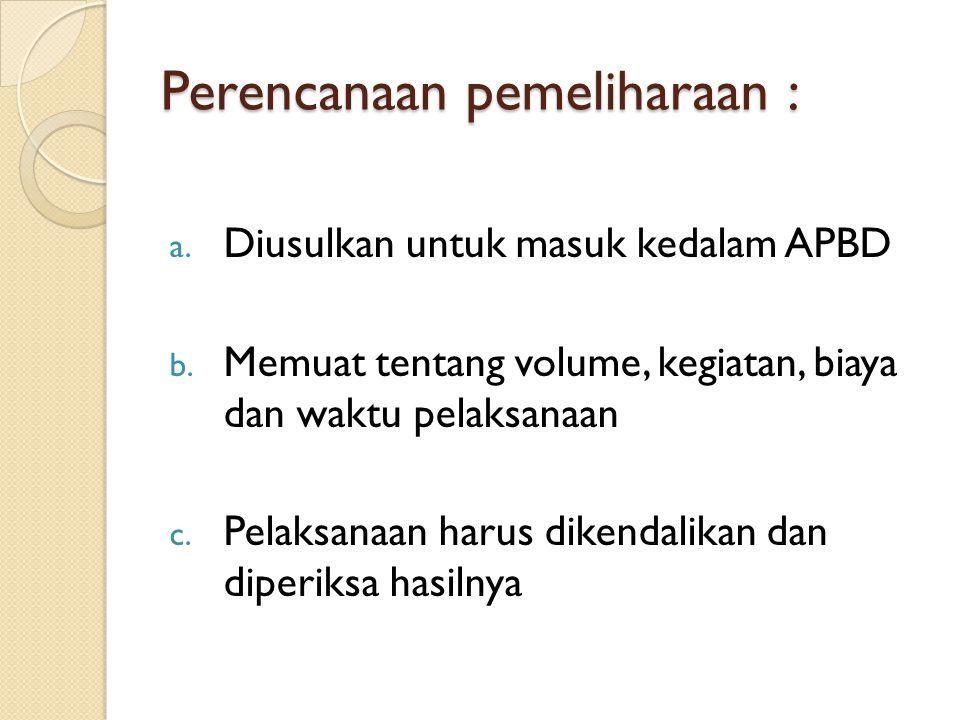 Perencanaan pemeliharaan : a. Diusulkan untuk masuk kedalam APBD b. Memuat tentang volume, kegiatan, biaya dan waktu pelaksanaan c. Pelaksanaan harus