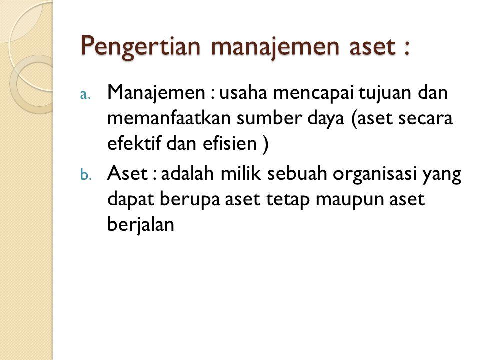 Pengertian manajemen aset : a. Manajemen : usaha mencapai tujuan dan memanfaatkan sumber daya (aset secara efektif dan efisien ) b. Aset : adalah mili