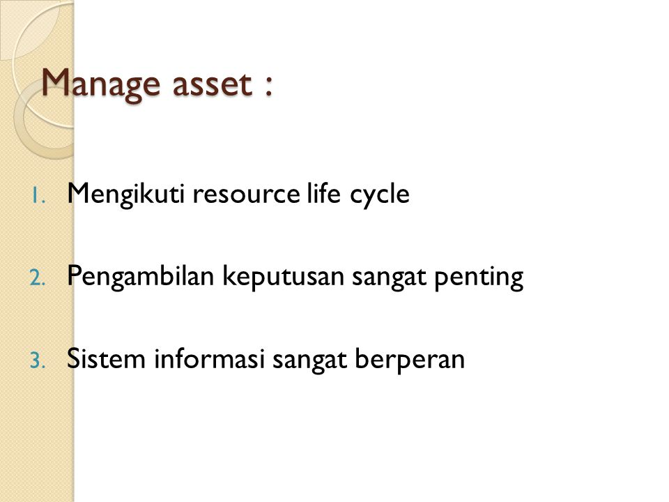 Manage asset : 1. Mengikuti resource life cycle 2. Pengambilan keputusan sangat penting 3. Sistem informasi sangat berperan