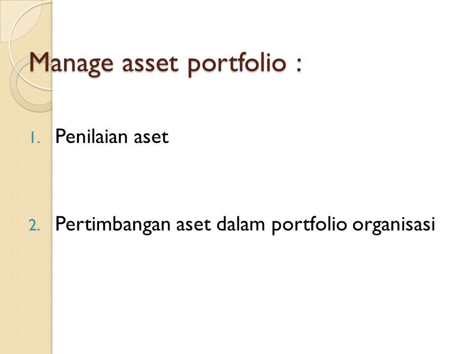 Manage asset portfolio : 1. Penilaian aset 2. Pertimbangan aset dalam portfolio organisasi