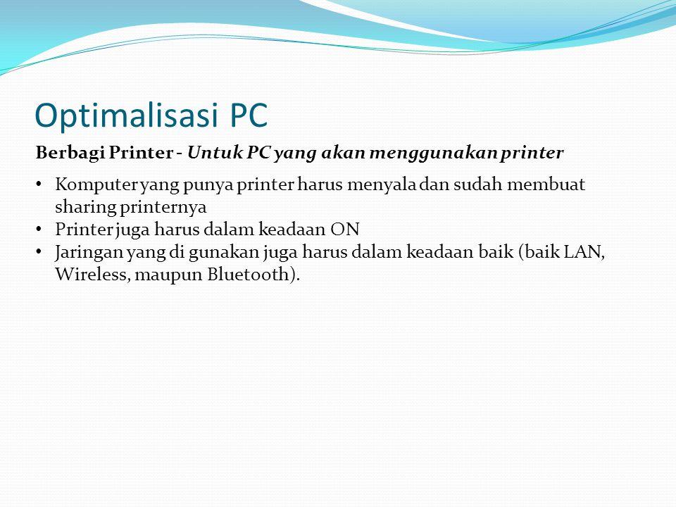 Optimalisasi PC Berbagi Printer - Untuk PC yang akan menggunakan printer Komputer yang punya printer harus menyala dan sudah membuat sharing printernya Printer juga harus dalam keadaan ON Jaringan yang di gunakan juga harus dalam keadaan baik (baik LAN, Wireless, maupun Bluetooth).