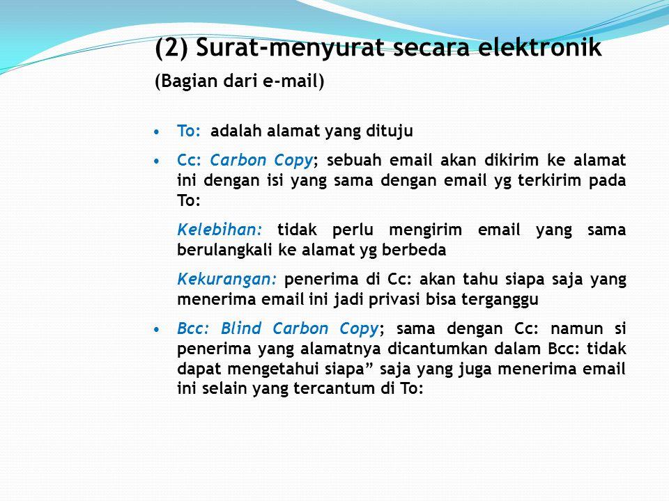 (2) Surat-menyurat secara elektronik (Bagian dari e-mail) To: adalah alamat yang dituju Cc: Carbon Copy; sebuah email akan dikirim ke alamat ini dengan isi yang sama dengan email yg terkirim pada To: Kelebihan: tidak perlu mengirim email yang sama berulangkali ke alamat yg berbeda Kekurangan: penerima di Cc: akan tahu siapa saja yang menerima email ini jadi privasi bisa terganggu Bcc: Blind Carbon Copy; sama dengan Cc: namun si penerima yang alamatnya dicantumkan dalam Bcc: tidak dapat mengetahui siapa saja yang juga menerima email ini selain yang tercantum di To: