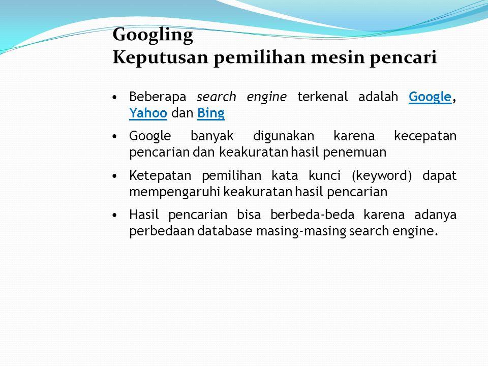 Googling Keputusan pemilihan mesin pencari Beberapa search engine terkenal adalah Google, Yahoo dan BingGoogle YahooBing Google banyak digunakan karena kecepatan pencarian dan keakuratan hasil penemuan Ketepatan pemilihan kata kunci (keyword) dapat mempengaruhi keakuratan hasil pencarian Hasil pencarian bisa berbeda-beda karena adanya perbedaan database masing-masing search engine.