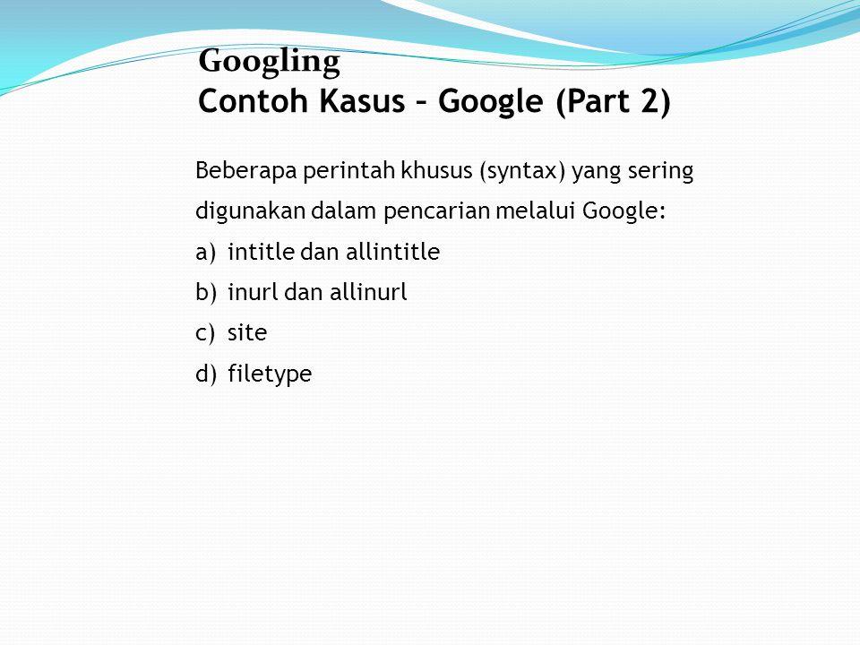 Googling Contoh Kasus – Google (Part 2) Beberapa perintah khusus (syntax) yang sering digunakan dalam pencarian melalui Google: a)intitle dan allintitle b)inurl dan allinurl c)site d)filetype