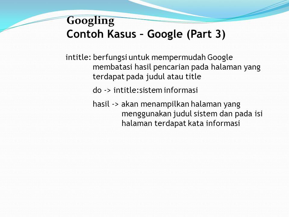 Googling Contoh Kasus – Google (Part 3) intitle: berfungsi untuk mempermudah Google membatasi hasil pencarian pada halaman yang terdapat pada judul atau title do -> intitle:sistem informasi hasil -> akan menampilkan halaman yang menggunakan judul sistem dan pada isi halaman terdapat kata informasi