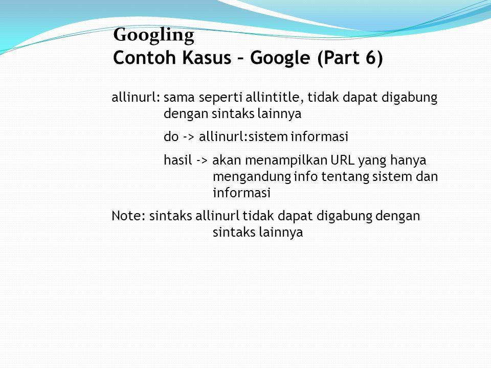 Googling Contoh Kasus – Google (Part 6) allinurl: sama seperti allintitle, tidak dapat digabung dengan sintaks lainnya do -> allinurl:sistem informasi hasil -> akan menampilkan URL yang hanya mengandung info tentang sistem dan informasi Note: sintaks allinurl tidak dapat digabung dengan sintaks lainnya