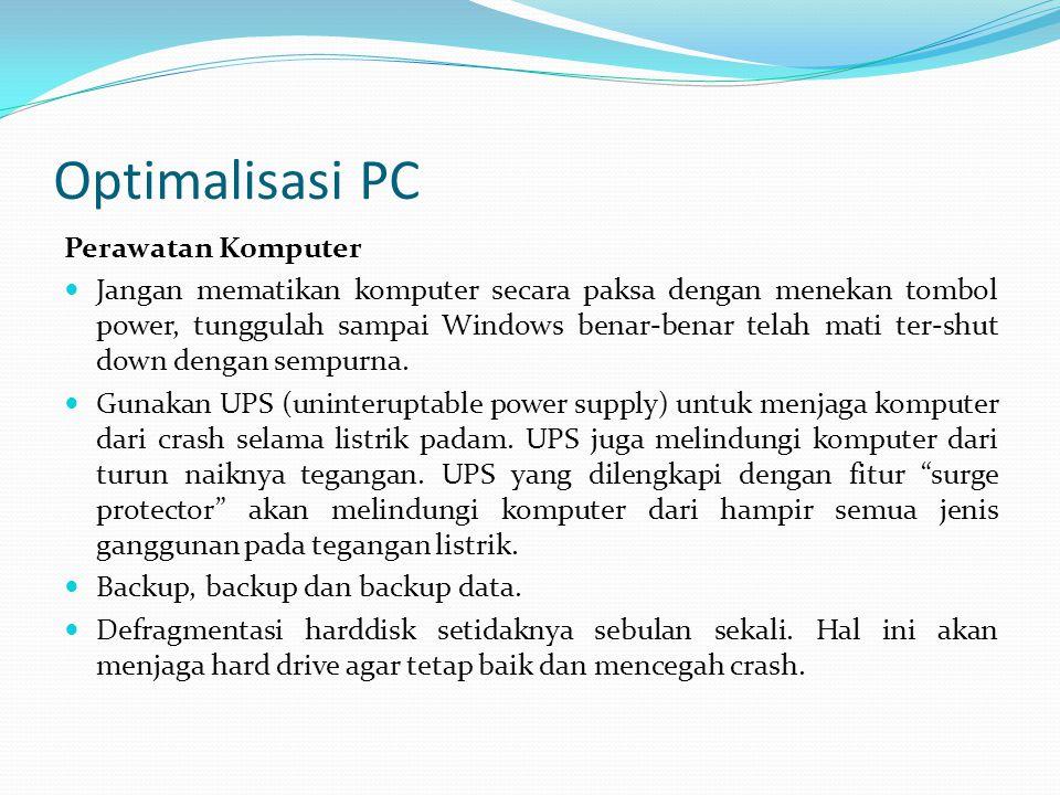 Optimalisasi PC Perawatan Komputer Jangan mematikan komputer secara paksa dengan menekan tombol power, tunggulah sampai Windows benar-benar telah mati ter-shut down dengan sempurna.