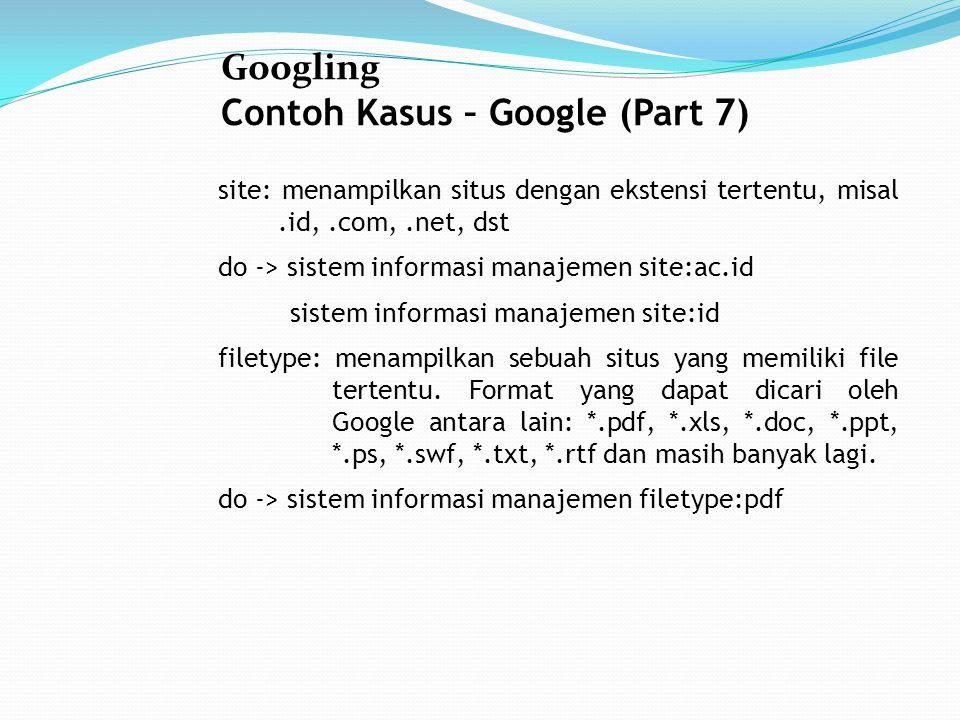 Googling Contoh Kasus – Google (Part 7) site: menampilkan situs dengan ekstensi tertentu, misal.id,.com,.net, dst do -> sistem informasi manajemen site:ac.id sistem informasi manajemen site:id filetype: menampilkan sebuah situs yang memiliki file tertentu.