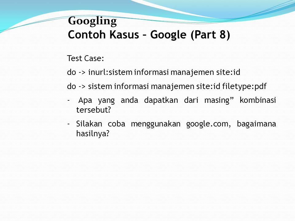 Googling Contoh Kasus – Google (Part 8) Test Case: do -> inurl:sistem informasi manajemen site:id do -> sistem informasi manajemen site:id filetype:pdf - Apa yang anda dapatkan dari masing kombinasi tersebut.