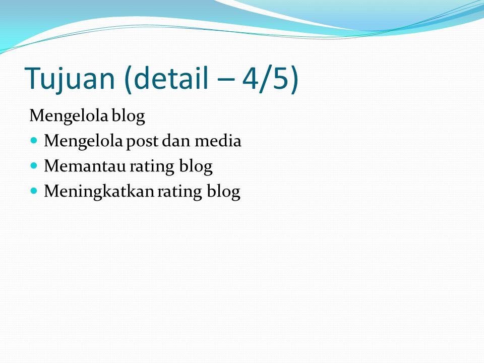 Tujuan (detail – 4/5) Mengelola blog Mengelola post dan media Memantau rating blog Meningkatkan rating blog
