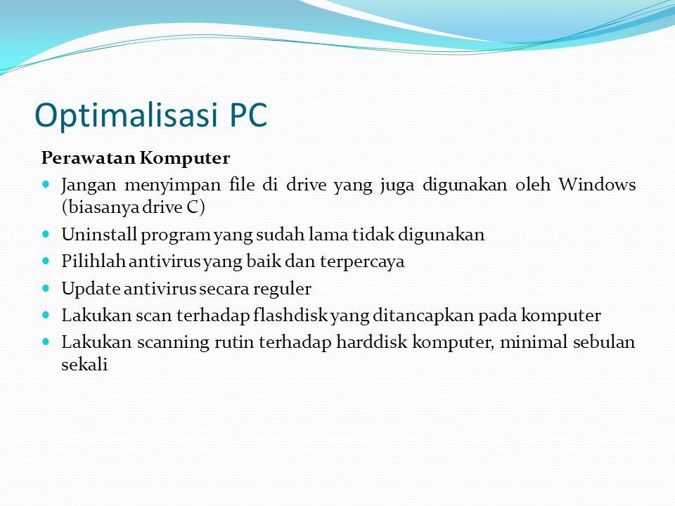 Optimalisasi PC Perawatan Komputer Jangan menyimpan file di drive yang juga digunakan oleh Windows (biasanya drive C) Uninstall program yang sudah lama tidak digunakan Pilihlah antivirus yang baik dan terpercaya Update antivirus secara reguler Lakukan scan terhadap flashdisk yang ditancapkan pada komputer Lakukan scanning rutin terhadap harddisk komputer, minimal sebulan sekali