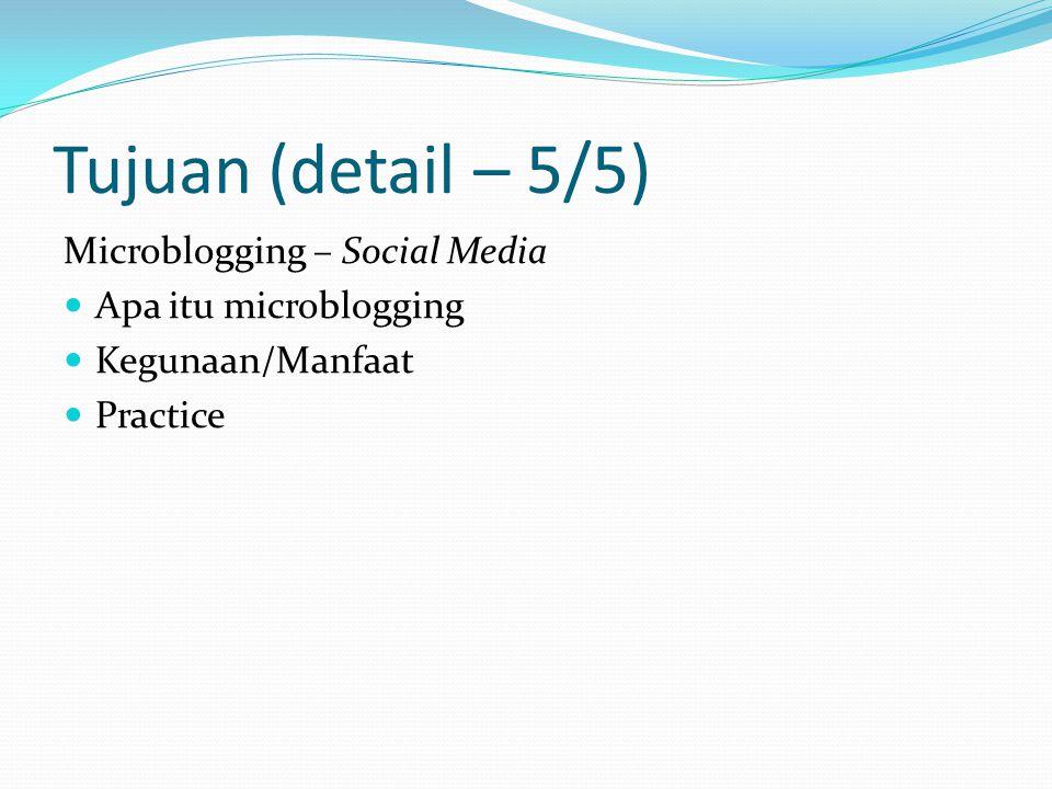 Tujuan (detail – 5/5) Microblogging – Social Media Apa itu microblogging Kegunaan/Manfaat Practice