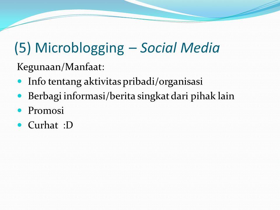 (5) Microblogging – Social Media Kegunaan/Manfaat: Info tentang aktivitas pribadi/organisasi Berbagi informasi/berita singkat dari pihak lain Promosi Curhat :D