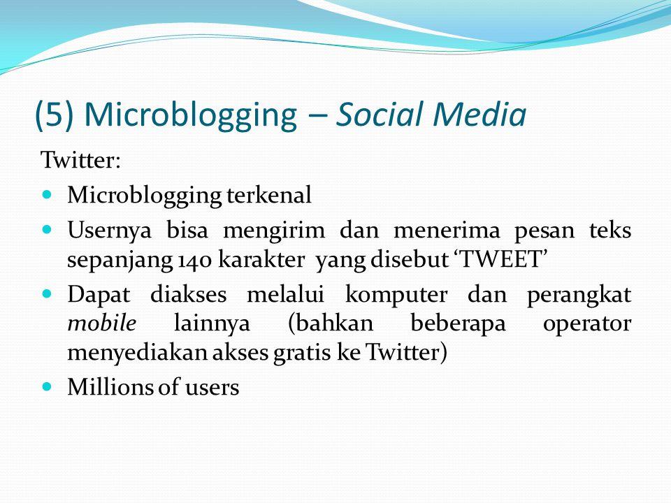 (5) Microblogging – Social Media Twitter: Microblogging terkenal Usernya bisa mengirim dan menerima pesan teks sepanjang 140 karakter yang disebut 'TWEET' Dapat diakses melalui komputer dan perangkat mobile lainnya (bahkan beberapa operator menyediakan akses gratis ke Twitter) Millions of users