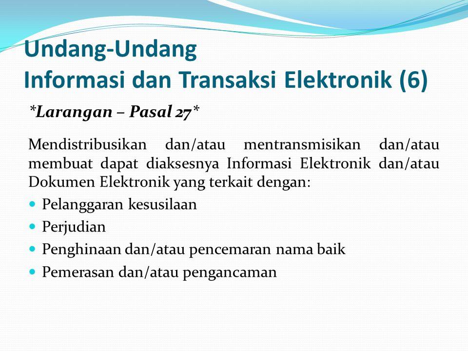 Undang-Undang Informasi dan Transaksi Elektronik (6) *Larangan – Pasal 27* Mendistribusikan dan/atau mentransmisikan dan/atau membuat dapat diaksesnya Informasi Elektronik dan/atau Dokumen Elektronik yang terkait dengan: Pelanggaran kesusilaan Perjudian Penghinaan dan/atau pencemaran nama baik Pemerasan dan/atau pengancaman