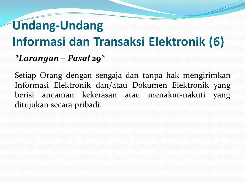 Undang-Undang Informasi dan Transaksi Elektronik (6) *Larangan – Pasal 29* Setiap Orang dengan sengaja dan tanpa hak mengirimkan Informasi Elektronik dan/atau Dokumen Elektronik yang berisi ancaman kekerasan atau menakut-nakuti yang ditujukan secara pribadi.