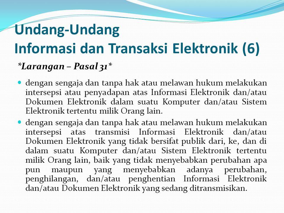 Undang-Undang Informasi dan Transaksi Elektronik (6) *Larangan – Pasal 31* dengan sengaja dan tanpa hak atau melawan hukum melakukan intersepsi atau penyadapan atas Informasi Elektronik dan/atau Dokumen Elektronik dalam suatu Komputer dan/atau Sistem Elektronik tertentu milik Orang lain.
