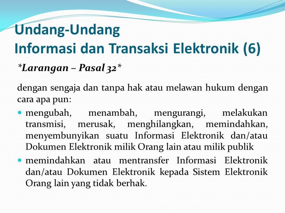 Undang-Undang Informasi dan Transaksi Elektronik (6) *Larangan – Pasal 32* dengan sengaja dan tanpa hak atau melawan hukum dengan cara apa pun: mengubah, menambah, mengurangi, melakukan transmisi, merusak, menghilangkan, memindahkan, menyembunyikan suatu Informasi Elektronik dan/atau Dokumen Elektronik milik Orang lain atau milik publik memindahkan atau mentransfer Informasi Elektronik dan/atau Dokumen Elektronik kepada Sistem Elektronik Orang lain yang tidak berhak.