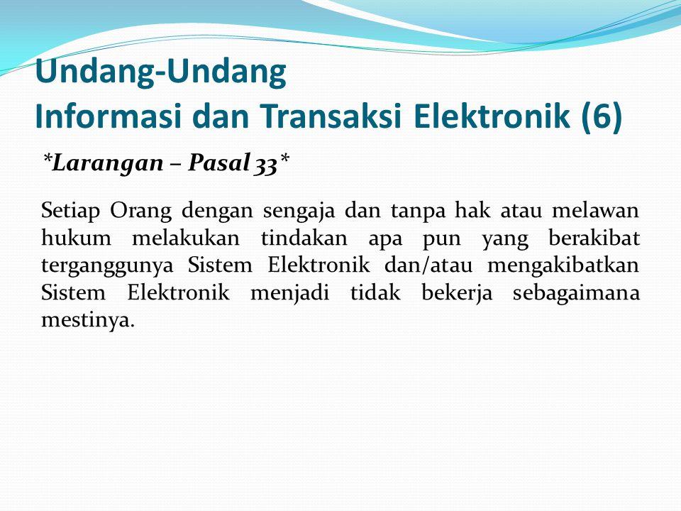 Undang-Undang Informasi dan Transaksi Elektronik (6) *Larangan – Pasal 33* Setiap Orang dengan sengaja dan tanpa hak atau melawan hukum melakukan tindakan apa pun yang berakibat terganggunya Sistem Elektronik dan/atau mengakibatkan Sistem Elektronik menjadi tidak bekerja sebagaimana mestinya.