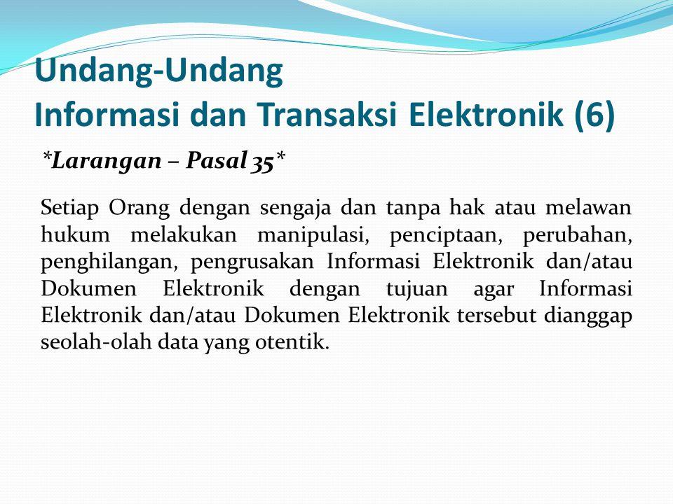 Undang-Undang Informasi dan Transaksi Elektronik (6) *Larangan – Pasal 35* Setiap Orang dengan sengaja dan tanpa hak atau melawan hukum melakukan manipulasi, penciptaan, perubahan, penghilangan, pengrusakan Informasi Elektronik dan/atau Dokumen Elektronik dengan tujuan agar Informasi Elektronik dan/atau Dokumen Elektronik tersebut dianggap seolah-olah data yang otentik.