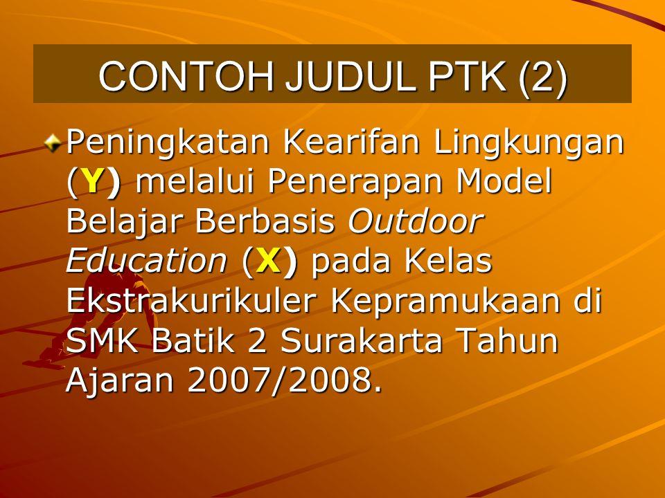 CONTOH JUDUL PTK (2) Peningkatan Kearifan Lingkungan (Y) melalui Penerapan Model Belajar Berbasis Outdoor Education (X) pada Kelas Ekstrakurikuler Kep