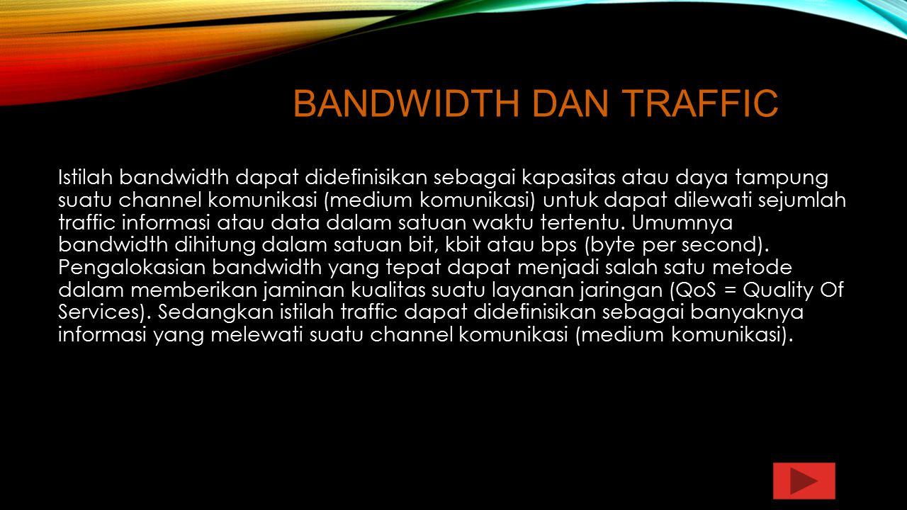 BANDWIDTH DAN TRAFFIC Istilah bandwidth dapat didefinisikan sebagai kapasitas atau daya tampung suatu channel komunikasi (medium komunikasi) untuk dap