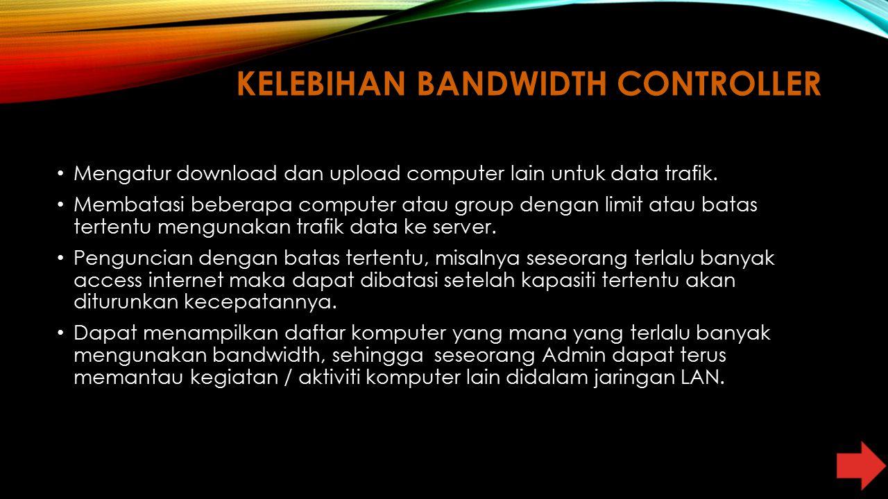 KELEBIHAN BANDWIDTH CONTROLLER Mengatur download dan upload computer lain untuk data trafik. Membatasi beberapa computer atau group dengan limit atau