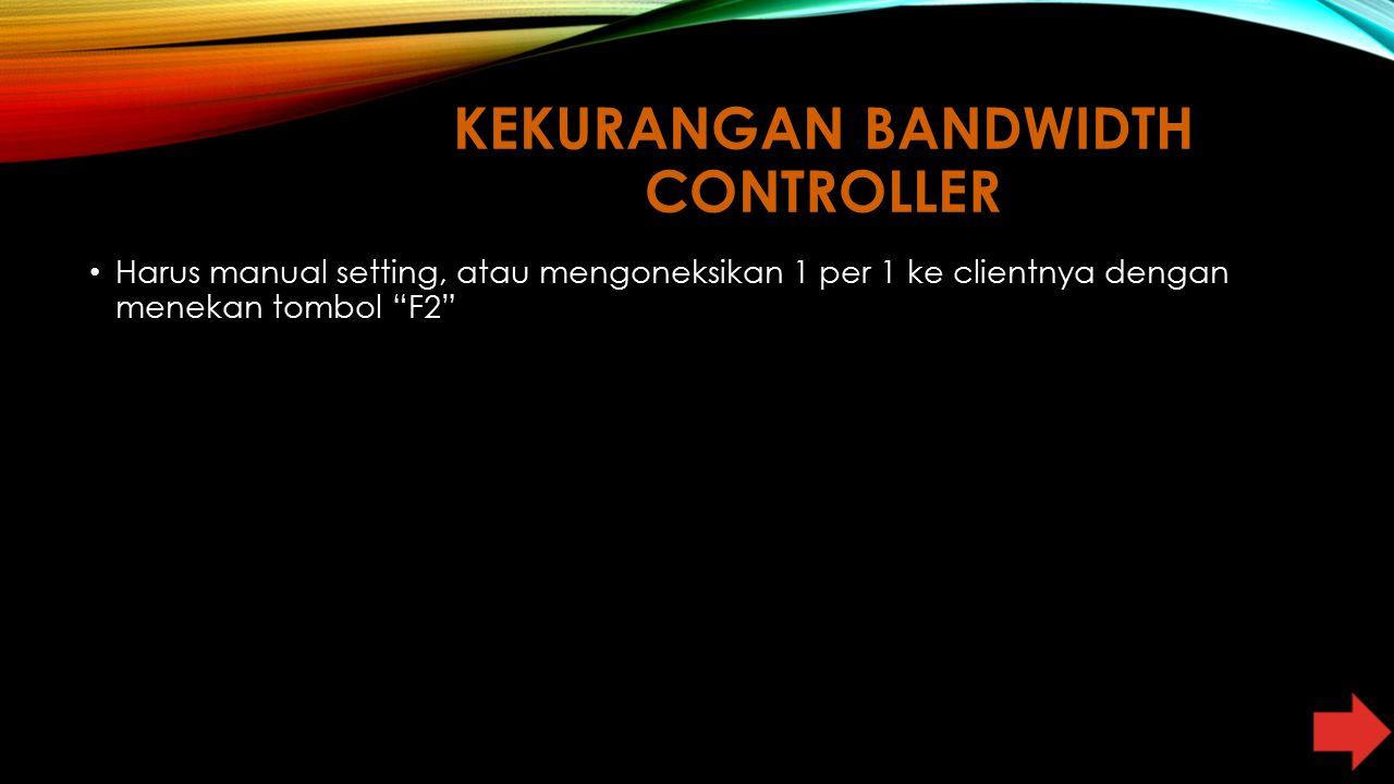 """KEKURANGAN BANDWIDTH CONTROLLER Harus manual setting, atau mengoneksikan 1 per 1 ke clientnya dengan menekan tombol """"F2"""""""