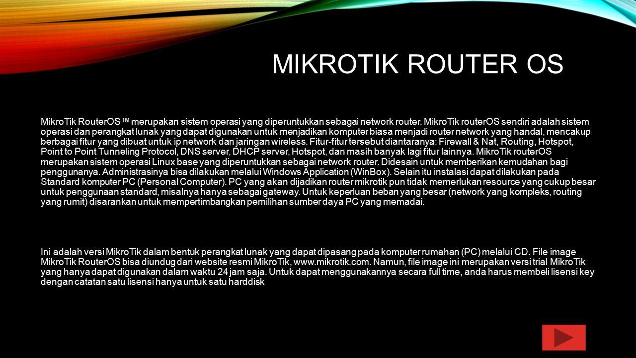 MIKROTIK ROUTER OS MikroTik RouterOS™ merupakan sistem operasi yang diperuntukkan sebagai network router. MikroTik routerOS sendiri adalah sistem oper