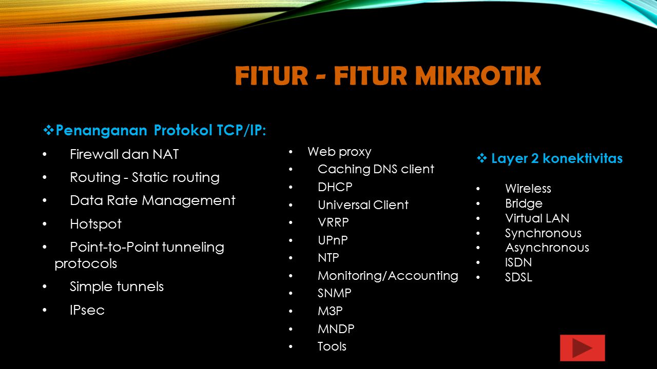 FITUR - FITUR MIKROTIK  Penanganan Protokol TCP/IP: Firewall dan NAT Routing - Static routing Data Rate Management Hotspot Point-to-Point tunneling protocols Simple tunnels IPsec Web proxy Caching DNS client DHCP Universal Client VRRP UPnP NTP Monitoring/Accounting SNMP M3P MNDP Tools  Layer 2 konektivitas Wireless Bridge Virtual LAN Synchronous Asynchronous ISDN SDSL