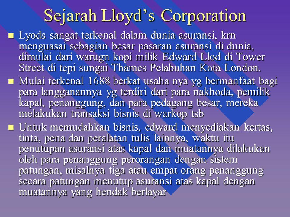 Sejarah Lloyd's Corporation n Lyods sangat terkenal dalam dunia asuransi, krn menguasai sebagian besar pasaran asuransi di dunia, dimulai dari warugn