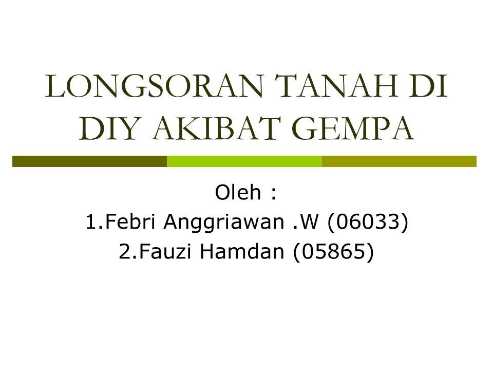 LONGSORAN TANAH DI DIY AKIBAT GEMPA Oleh : 1.Febri Anggriawan.W (06033) 2.Fauzi Hamdan (05865)