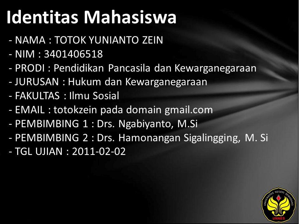 Identitas Mahasiswa - NAMA : TOTOK YUNIANTO ZEIN - NIM : 3401406518 - PRODI : Pendidikan Pancasila dan Kewarganegaraan - JURUSAN : Hukum dan Kewarganegaraan - FAKULTAS : Ilmu Sosial - EMAIL : totokzein pada domain gmail.com - PEMBIMBING 1 : Drs.