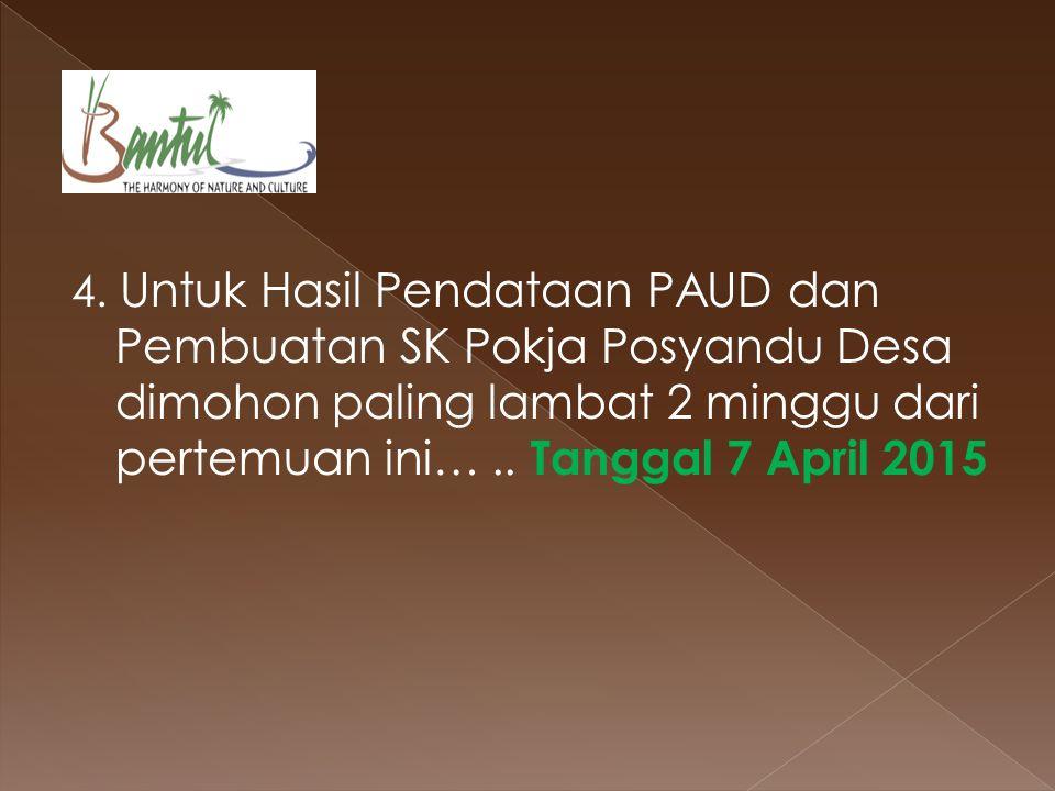 4. Untuk Hasil Pendataan PAUD dan Pembuatan SK Pokja Posyandu Desa dimohon paling lambat 2 minggu dari pertemuan ini….. Tanggal 7 April 2015