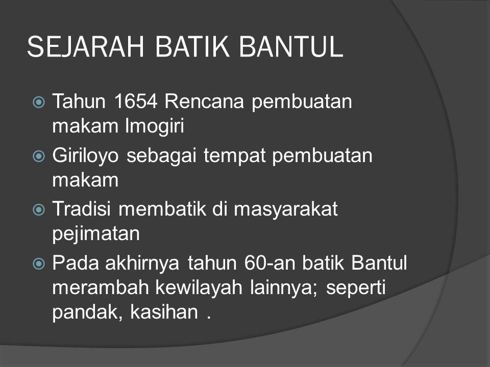 SEJARAH BATIK BANTUL  Tahun 1654 Rencana pembuatan makam Imogiri  Giriloyo sebagai tempat pembuatan makam  Tradisi membatik di masyarakat pejimatan  Pada akhirnya tahun 60-an batik Bantul merambah kewilayah lainnya; seperti pandak, kasihan.