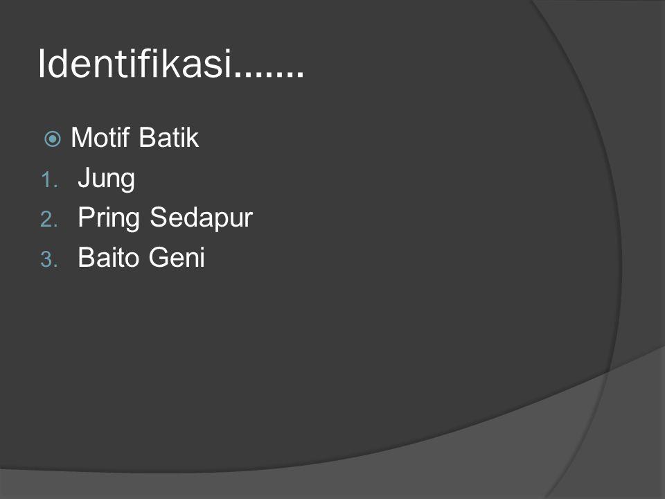 Identifikasi…….  Motif Batik 1. Jung 2. Pring Sedapur 3. Baito Geni