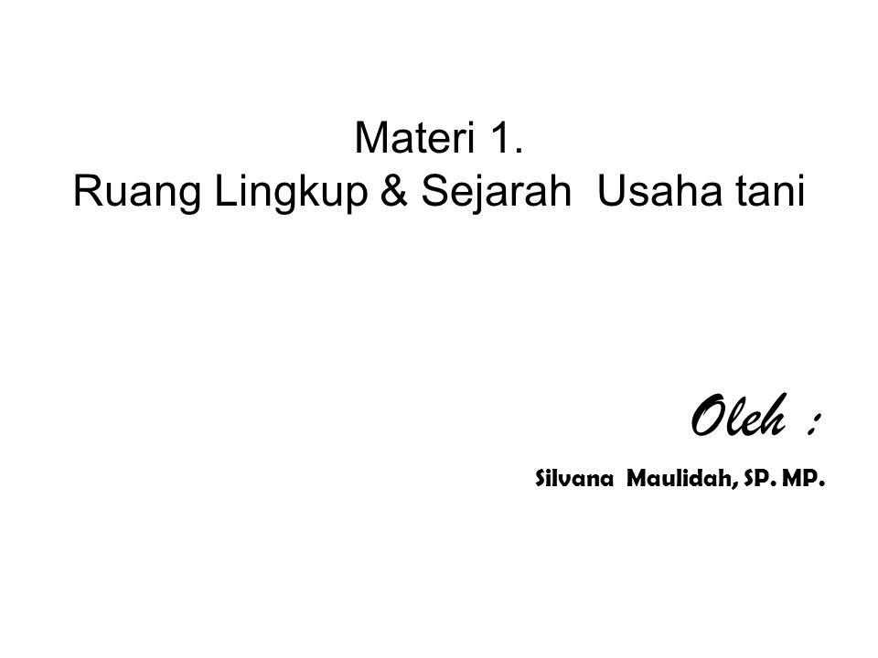 Materi 1. Ruang Lingkup & Sejarah Usaha tani Oleh : Silvana Maulidah, SP. MP.