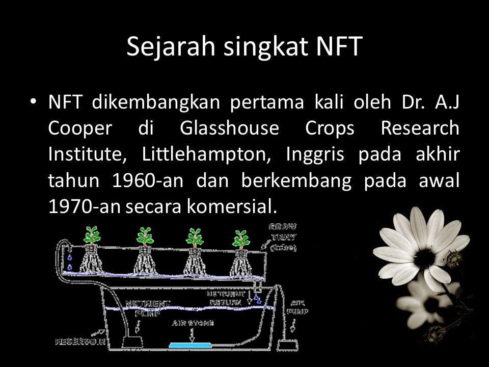 Sejarah singkat NFT NFT dikembangkan pertama kali oleh Dr. A.J Cooper di Glasshouse Crops Research Institute, Littlehampton, Inggris pada akhir tahun