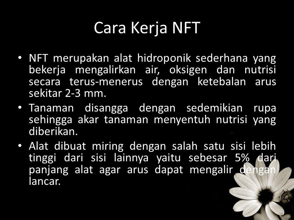 Cara Kerja NFT NFT merupakan alat hidroponik sederhana yang bekerja mengalirkan air, oksigen dan nutrisi secara terus-menerus dengan ketebalan arus se