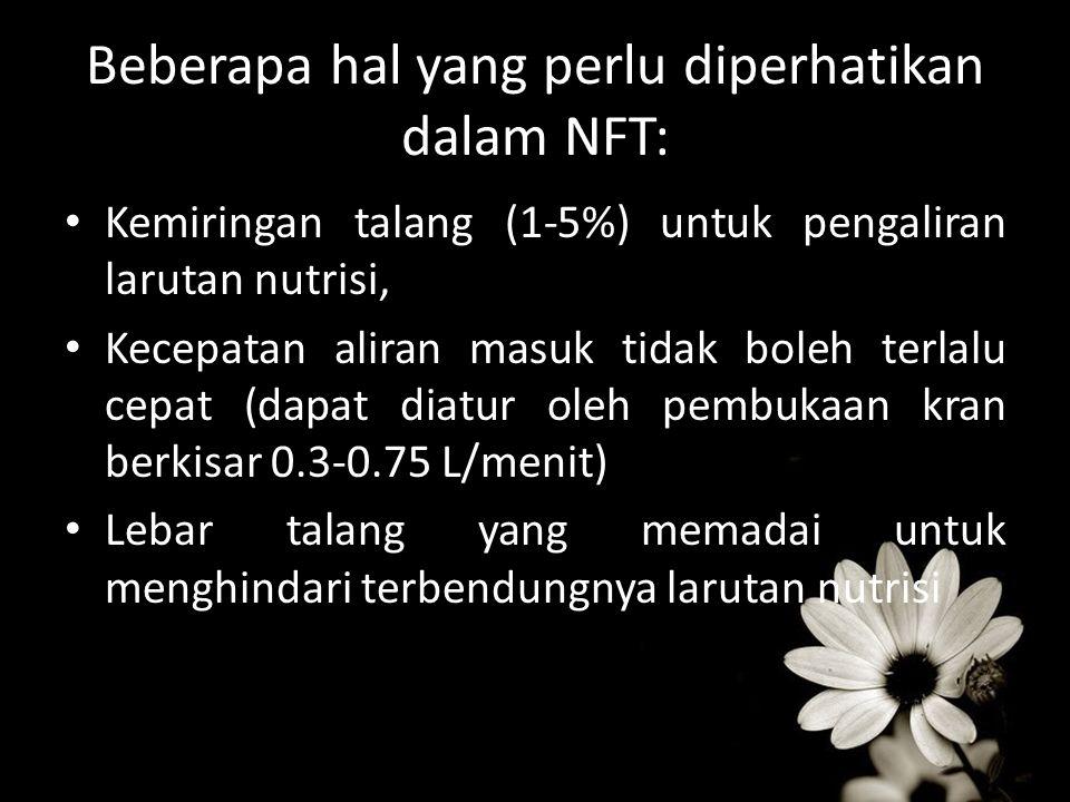 Beberapa hal yang perlu diperhatikan dalam NFT: Kemiringan talang (1-5%) untuk pengaliran larutan nutrisi, Kecepatan aliran masuk tidak boleh terlalu