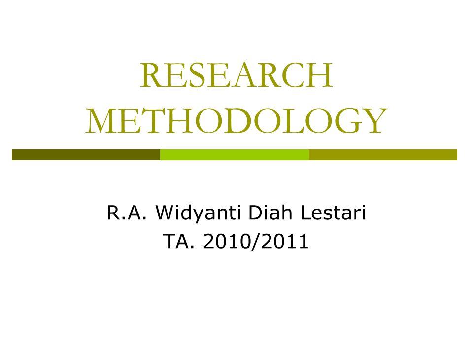 RESEARCH METHODOLOGY R.A. Widyanti Diah Lestari TA. 2010/2011