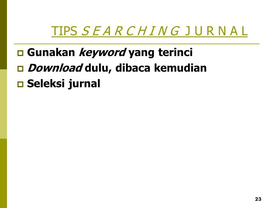 23 TIPS S E A R C H I N G J U R N A L  Gunakan keyword yang terinci  Download dulu, dibaca kemudian  Seleksi jurnal